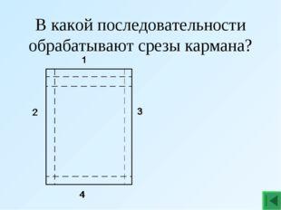 В какой последовательности обрабатывают срезы кармана?