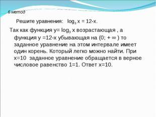 6 метод Решите уравнения: log3 х = 12-х. Так как функция у= log3 х возрастающ