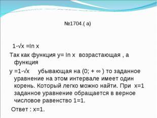 №1704.( а) 1-√х =In х Так как функция у= In х возрастающая , а функция у =1-√