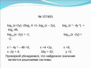 № 1574(б) log3 (х+2у) -2log3 4 =1- log3 (х – 2у), log3 (х 2 - 4у 2) = log3 48