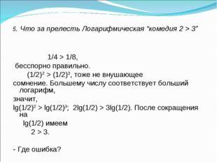 """5. Что за прелесть Логарифмическая """"комедия 2 > 3"""" 1/4 > 1/8, бесспорно прави"""