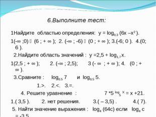 6.Выполните тест: 1Найдите областью определения: у = log0,3 (6х –х2 ). 1(-∞ ;