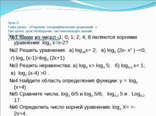 Урок 3. Тема урока: «Решение логарифмических уравнений » Тип урока: урок обо