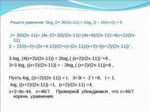 Решите уравнения: 3log4 (2+ 30/(2х-11)) = 2log4 (2 – 15/(х+2)) + 8 . 2+ 30/(