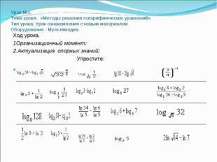 Урок №1. Тема урока: «Методы решения логарифмических уравнений» Тип урока: Ур