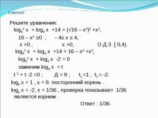 3 метод: Решите уравнения: log62 х + log6 х +14 = (√16 – х2)2 +х2, 16 – х2 ≥