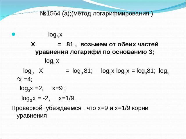 №1564 (а);(метод логарифмирования ) log3 х Х = 81 , возьмем от обеих частей...