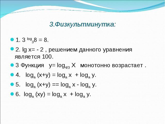 3.Физкультминутка: 1. 3 log38 = 8. 2. lg х= - 2 , решением данного уравнения...