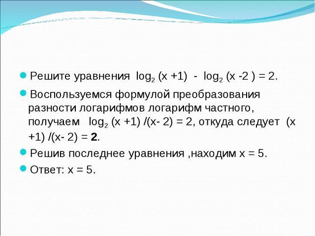 Решите уравнения log2 (х +1) - log2 (х -2 ) = 2. Воспользуемся формулой преоб...
