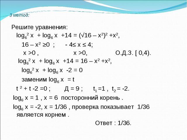 3 метод: Решите уравнения: log62 х + log6 х +14 = (√16 – х2)2 +х2, 16 – х2 ≥...