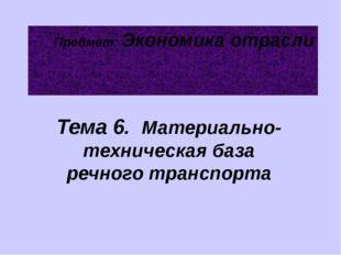 Предмет: Экономика отрасли Тема 6. Материально-техническая база речного транс