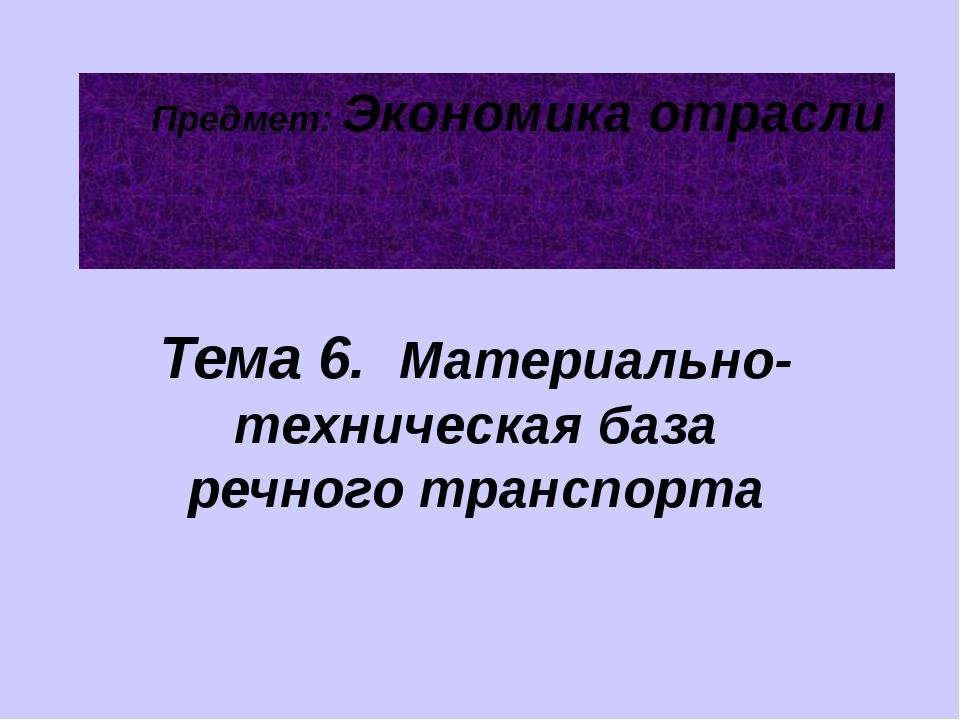 Предмет: Экономика отрасли Тема 6. Материально-техническая база речного транс...