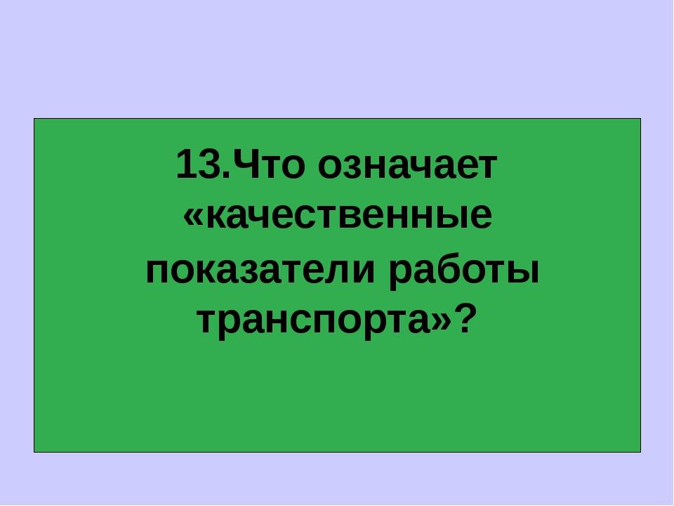 13.Что означает «качественные показатели работы транспорта»?