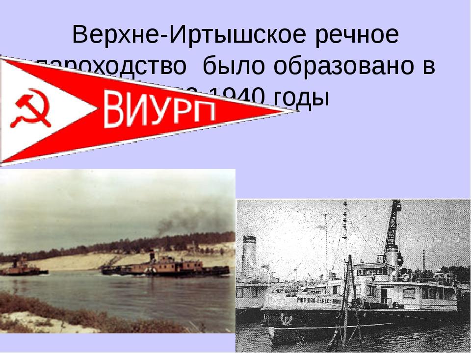 Верхне-Иртышское речное пароходство было образовано в 1932-1940 годы