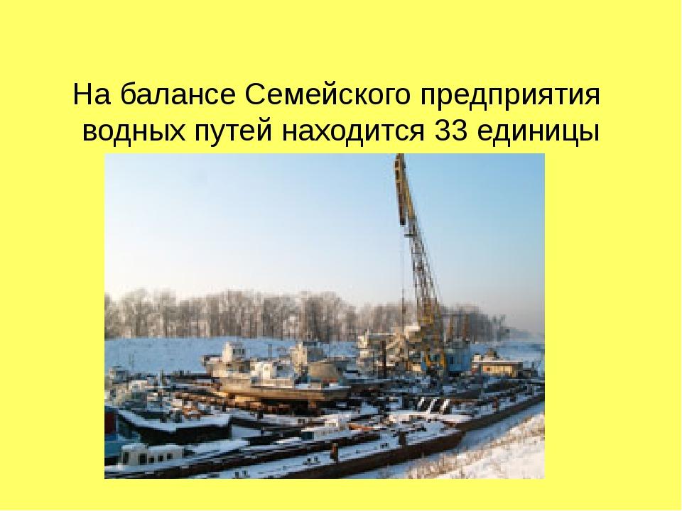 На балансе Семейского предприятия водных путей находится 33 единицы техничес...