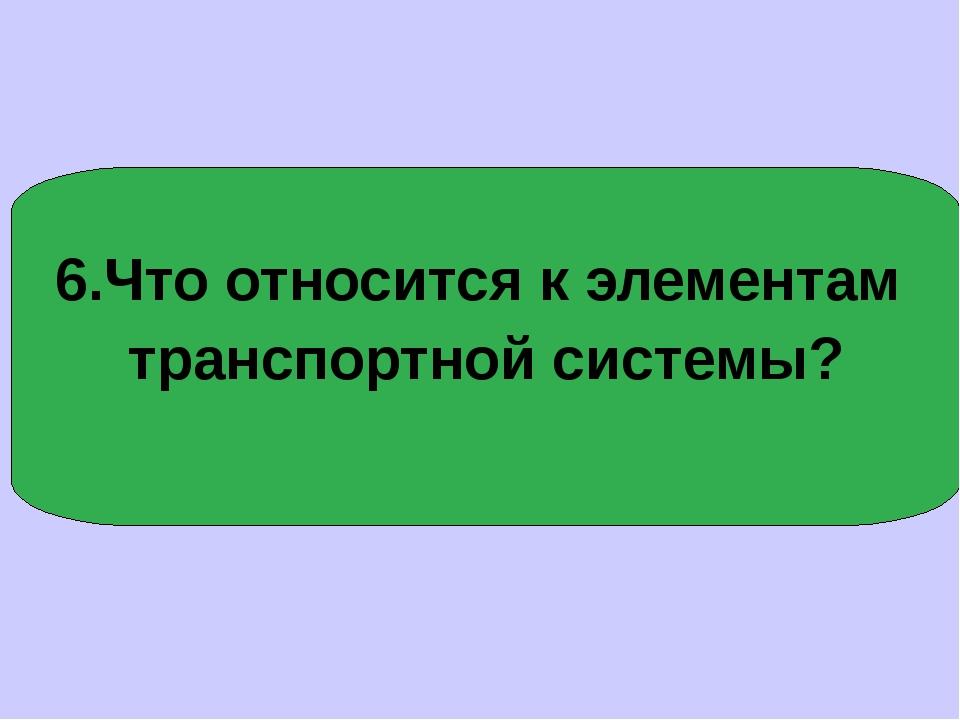 6.Что относится к элементам транспортной системы?