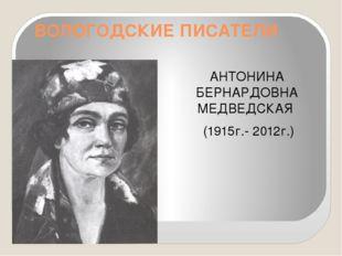 ВОЛОГОДСКИЕ ПИСАТЕЛИ АНТОНИНА БЕРНАРДОВНА МЕДВЕДСКАЯ (1915г.- 2012г.)