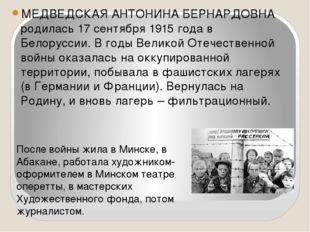 МЕДВЕДСКАЯ АНТОНИНА БЕРНАРДОВНА родилась 17 сентября 1915 года в Белоруссии.