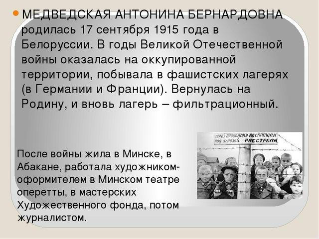 МЕДВЕДСКАЯ АНТОНИНА БЕРНАРДОВНА родилась 17 сентября 1915 года в Белоруссии....