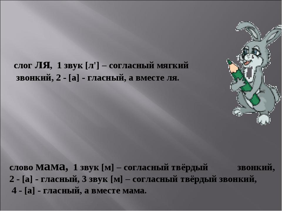 слог ля, 1 звук [л'] – согласный мягкий звонкий, 2 - [а] - гласный, а вместе...