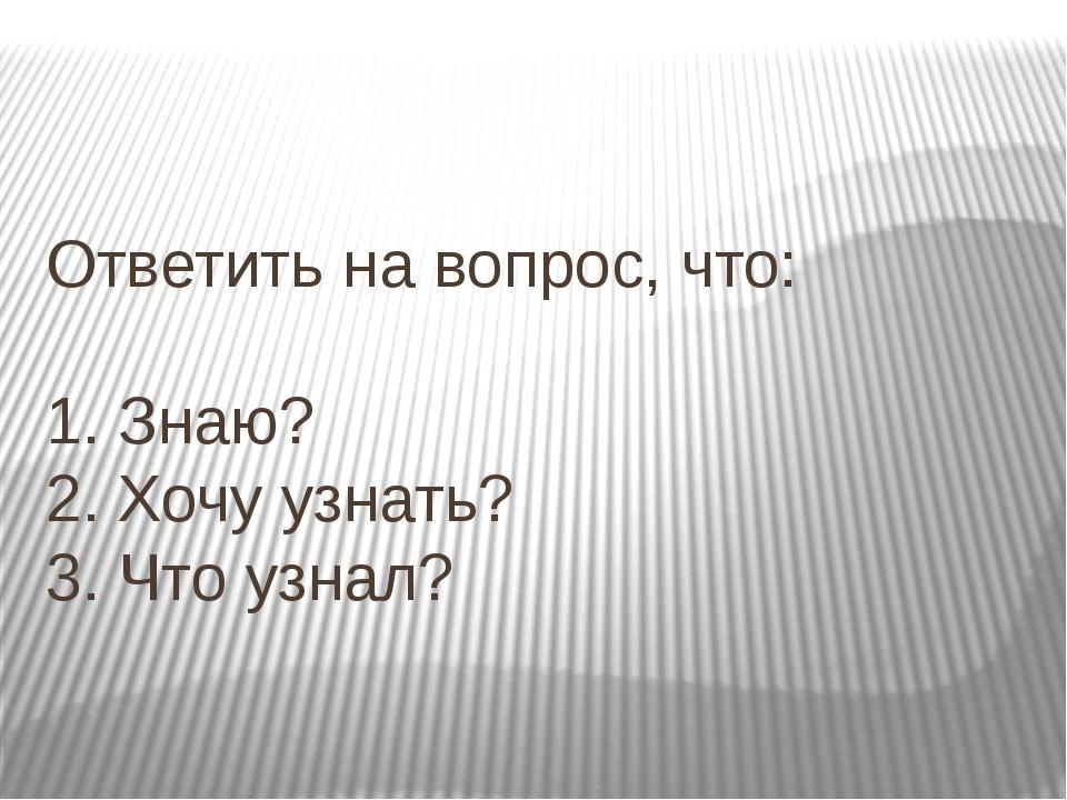 Ответить на вопрос, что: 1. Знаю? 2. Хочу узнать? 3. Что узнал?