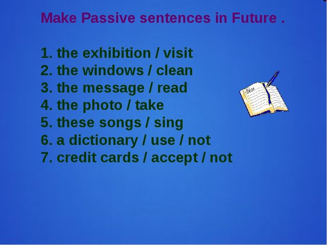 Make Passive sentences in Future . 1. the exhibition / visit 2. the windows /...