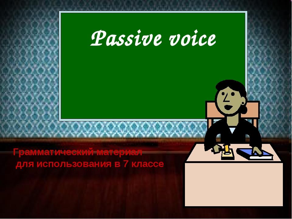 Passive voice Грамматический материал для использования в 7 классе