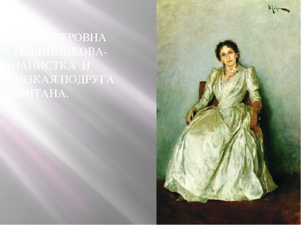 СОФЬЯ ПЕТРОВНА КУВШИННИКОВА-ПИАНИСТКА И БЛИЗКАЯ ПОДРУГА ЛЕВИТАНА.