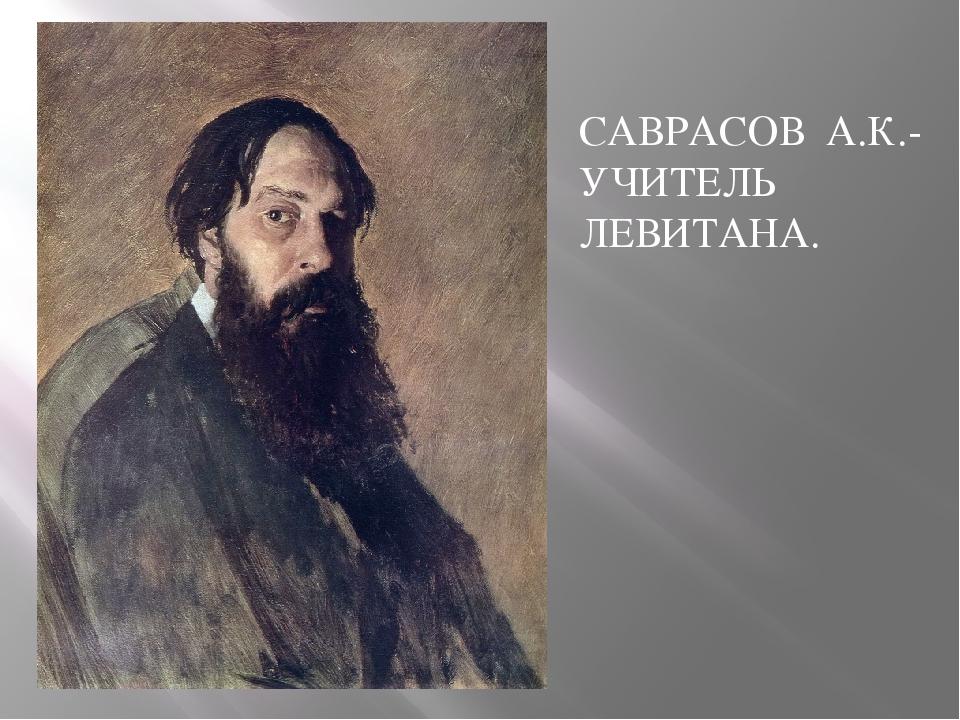 САВРАСОВ А.К.- УЧИТЕЛЬ ЛЕВИТАНА.