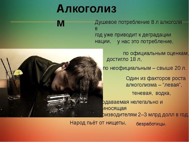 Алкоголизм Душевое потребление 8 л алкоголя в год уже приводит к деградации н...