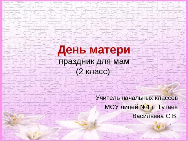 День матери праздник для мам (2 класс) Учитель начальных классов МОУ лицей №1...