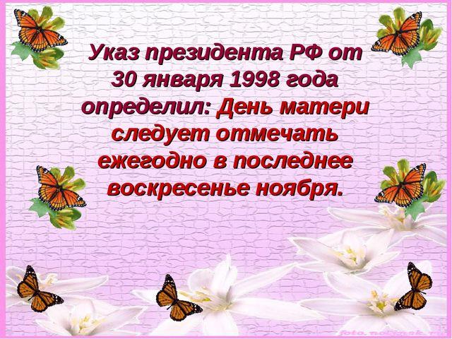 Указ президента РФ от 30 января 1998 года определил: День матери следует отме...