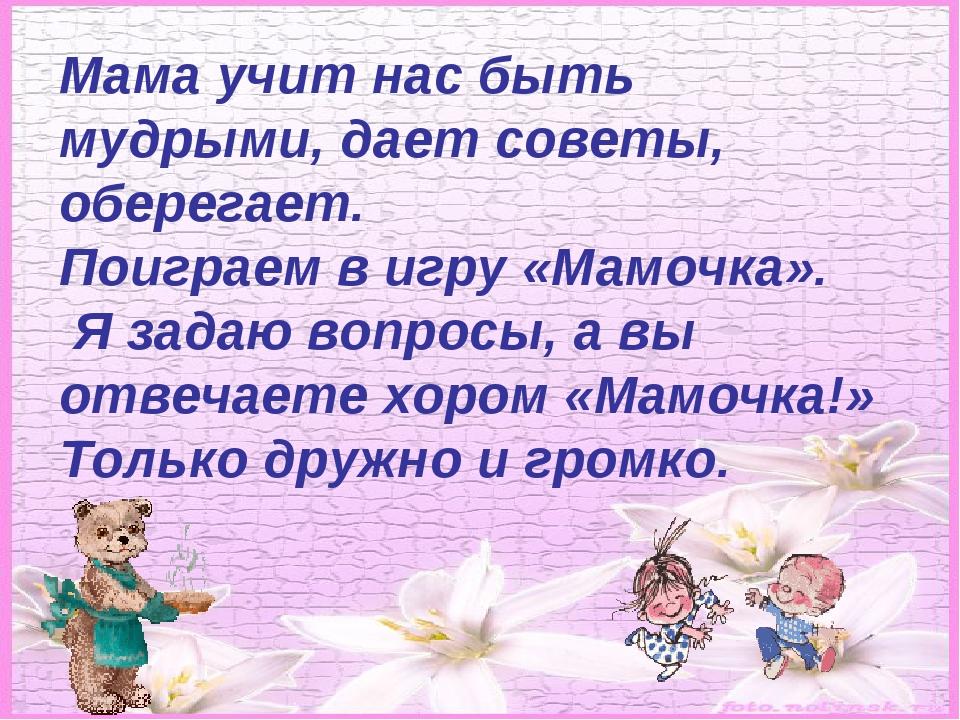 Мама учит нас быть мудрыми, дает советы, оберегает. Поиграем в игру «Мамочка»...