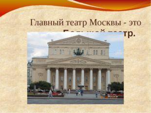 Главный театр Москвы - это Большой театр.