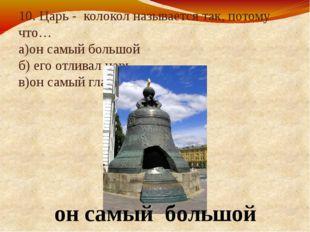 10. Царь - колокол называется так, потому что… а)он самый большой б) его отли