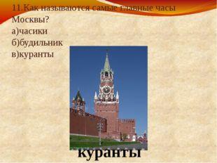 11.Как называются самые главные часы Москвы? а)часики б)будильник в)куранты к