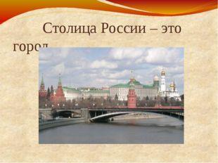 Столица России – это город Москва.