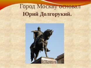 Город Москву основал Юрий Долгорукий.