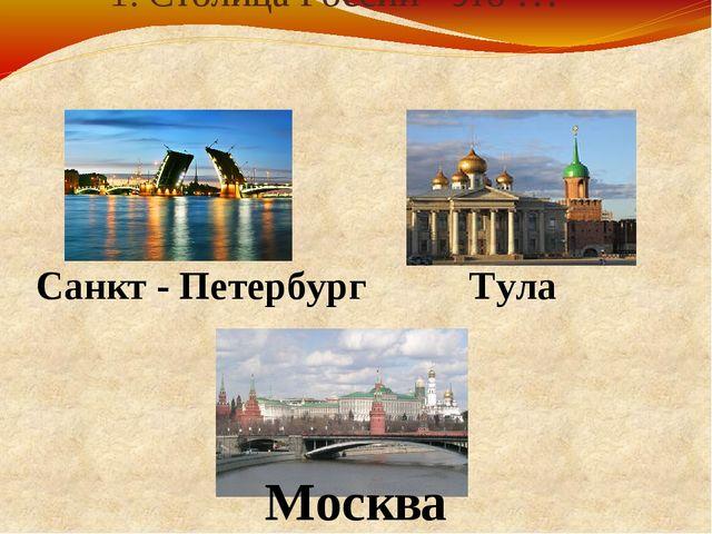 1. Столица России - это … Санкт - Петербург Тула Москва