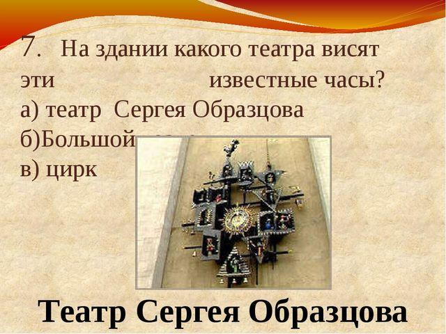 7. На здании какого театра висят эти известные часы? а) театр Сергея Образцов...