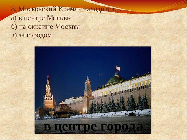 8. Московский Кремль находится… а) в центре Москвы б) на окраине Москвы в) за...