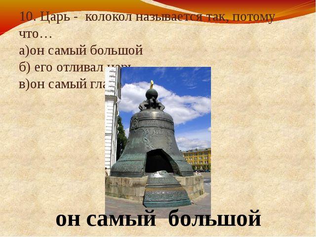 10. Царь - колокол называется так, потому что… а)он самый большой б) его отли...