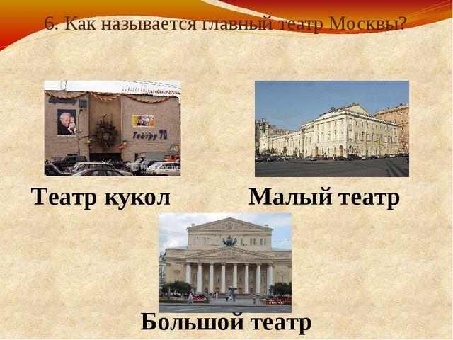 6. Как называется главный театр Москвы? Театр кукол Малый театр Большой театр