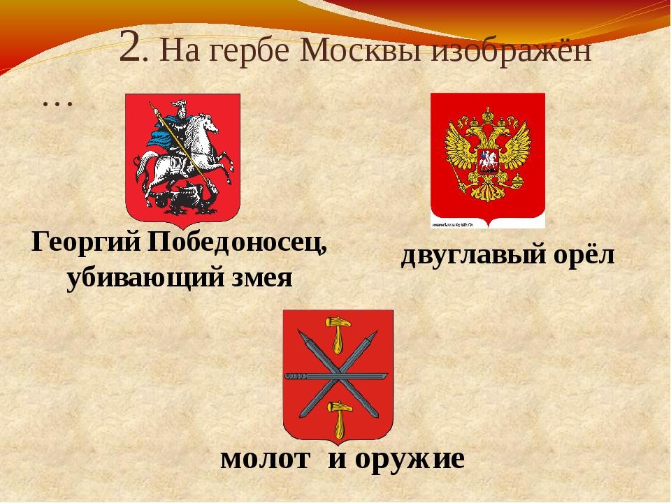 2. На гербе Москвы изображён … Георгий Победоносец, убивающий змея двуглавый...