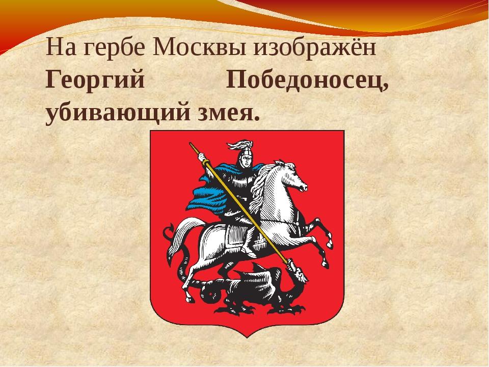 На гербе Москвы изображён Георгий Победоносец, убивающий змея.