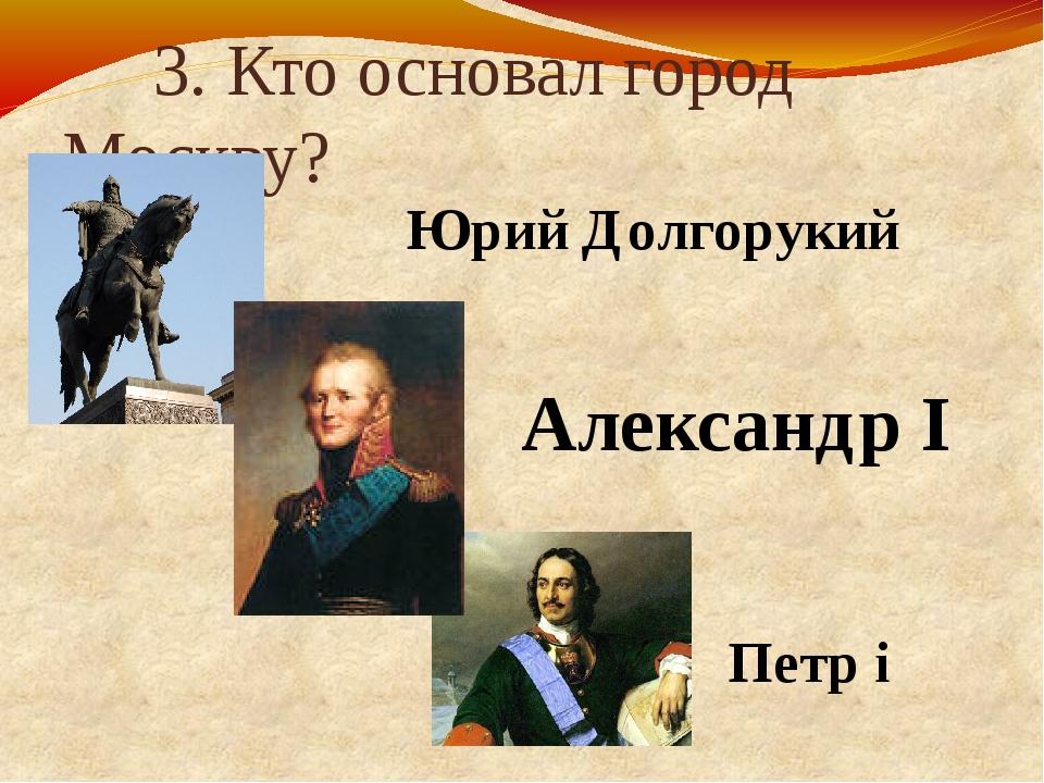 3. Кто основал город Москву? Юрий Долгорукий Петр i Александр I
