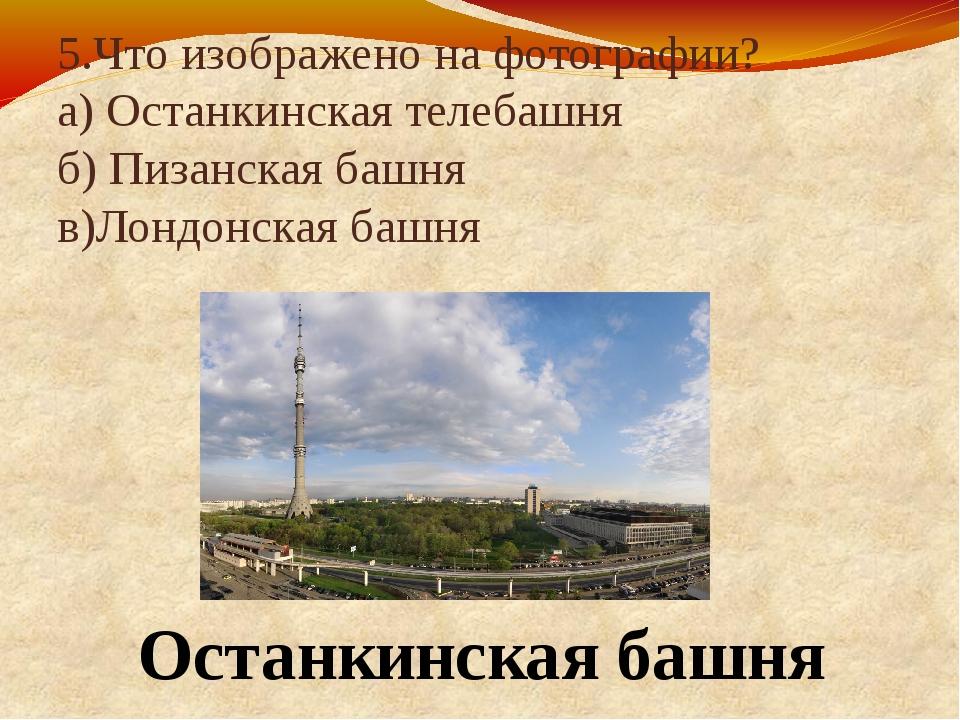 5.Что изображено на фотографии? а) Останкинская телебашня б) Пизанская башня...