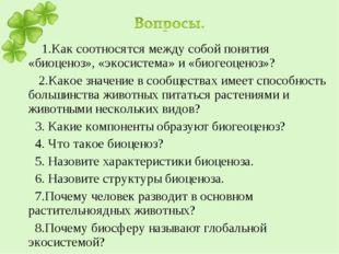 1.Как соотносятся между собой понятия «биоценоз», «экосистема» и «биогеоцено