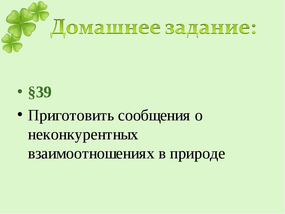 §39 Приготовить сообщения о неконкурентных взаимоотношениях в природе