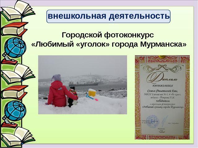 Городской фотоконкурс «Любимый «уголок» города Мурманска» внешкольная деятель...